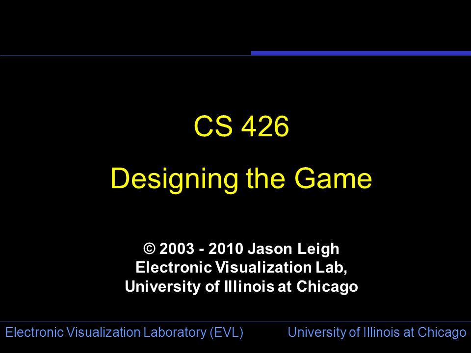 University of Illinois at Chicago Electronic Visualization Laboratory (EVL) CS 426 Designing the Game © 2003 - 2010 Jason Leigh Electronic Visualization Lab, University of Illinois at Chicago