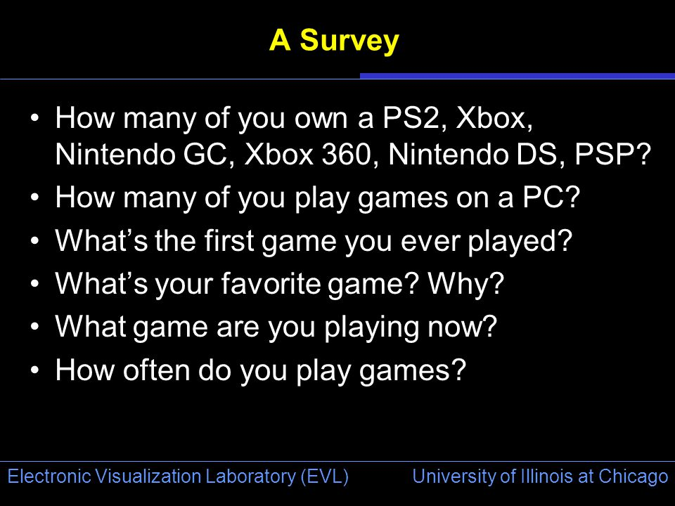 University of Illinois at Chicago Electronic Visualization Laboratory (EVL) A Survey How many of you own a PS2, Xbox, Nintendo GC, Xbox 360, Nintendo DS, PSP.