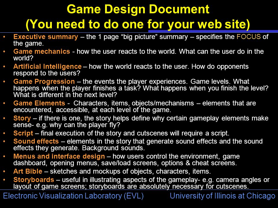 University of Illinois at Chicago Electronic Visualization Laboratory (EVL) Game Design Document (You need to do one for your web site) Executive summary – the 1 page big picture summary – specifies the FOCUS of the game.