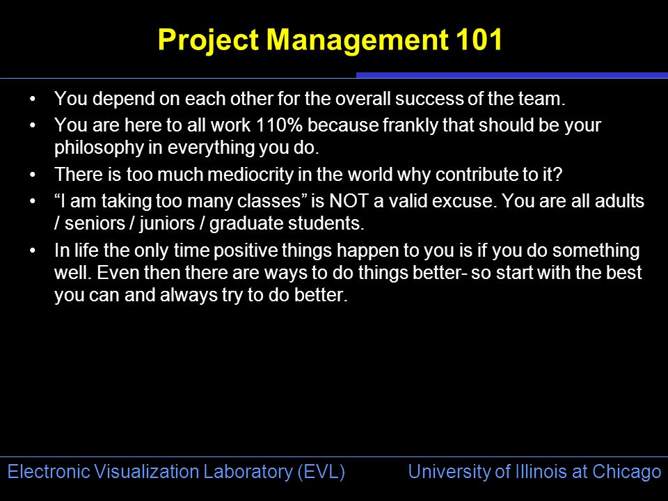 University of Illinois at Chicago Electronic Visualization Laboratory (EVL) Project Management 101 You depend on each other for the overall success of the team.