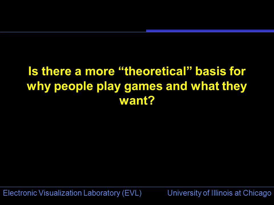 University of Illinois at Chicago Electronic Visualization Laboratory (EVL) Is there a more theoretical basis for why people play games and what they want