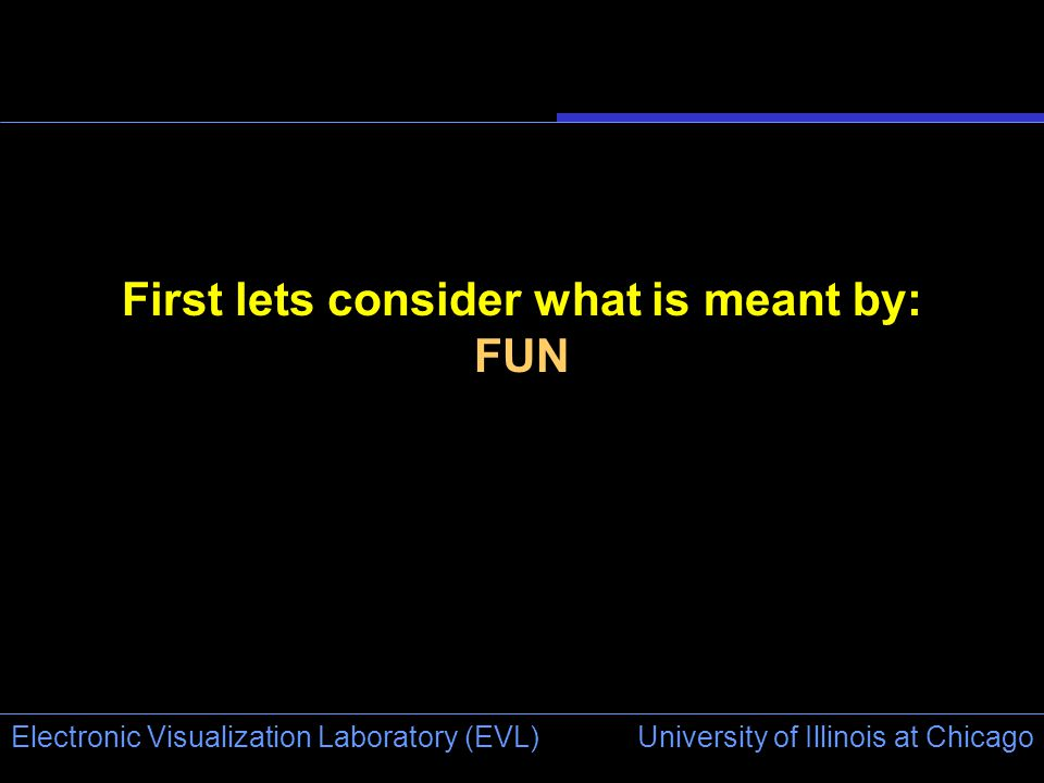 University of Illinois at Chicago Electronic Visualization Laboratory (EVL) First lets consider what is meant by: FUN