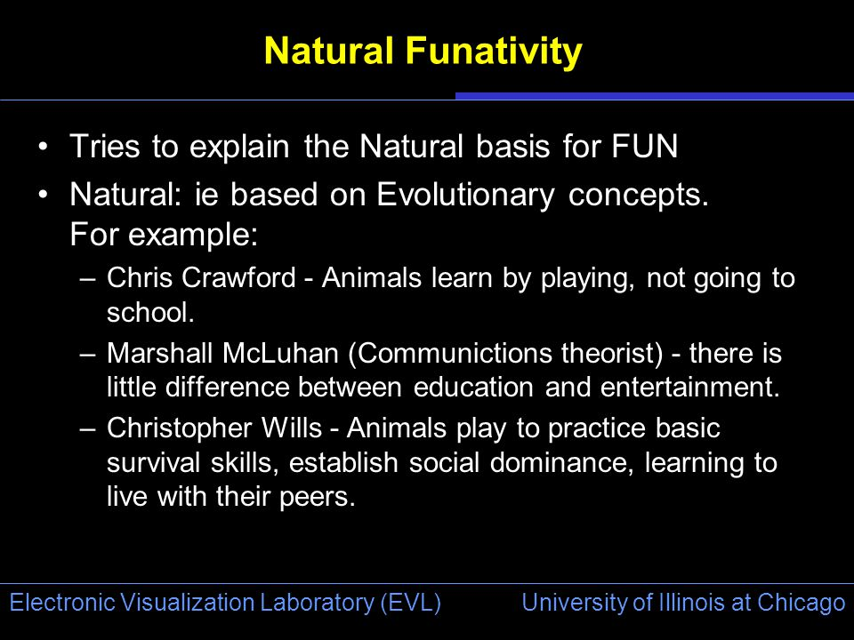 University of Illinois at Chicago Electronic Visualization Laboratory (EVL) Natural Funativity Tries to explain the Natural basis for FUN Natural: ie based on Evolutionary concepts.