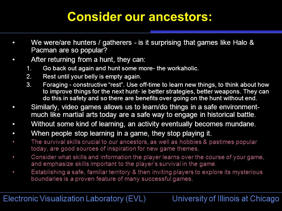 University of Illinois at Chicago Electronic Visualization Laboratory (EVL) Consider our ancestors: We were/are hunters / gatherers - is it surprising that games like Halo & Pacman are so popular.