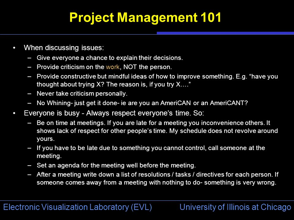 University of Illinois at Chicago Electronic Visualization Laboratory (EVL) Project Management 101 When discussing issues: –Give everyone a chance to explain their decisions.