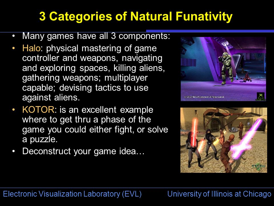 University of Illinois at Chicago Electronic Visualization Laboratory (EVL) 3 Categories of Natural Funativity Many games have all 3 components: Halo: physical mastering of game controller and weapons, navigating and exploring spaces, killing aliens, gathering weapons; multiplayer capable; devising tactics to use against aliens.