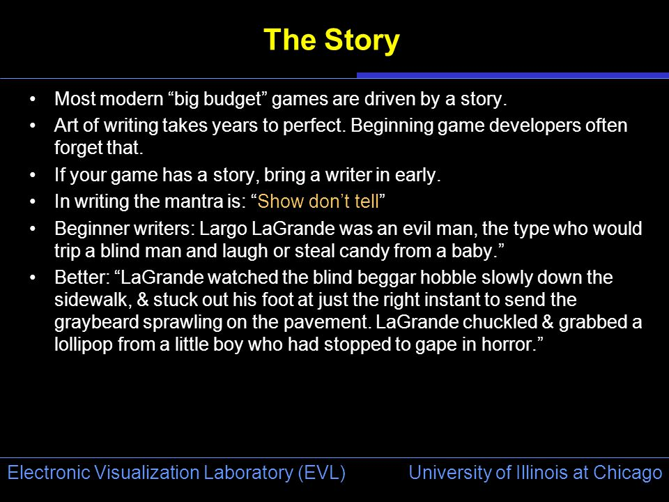 University of Illinois at Chicago Electronic Visualization Laboratory (EVL) The Story Most modern big budget games are driven by a story.