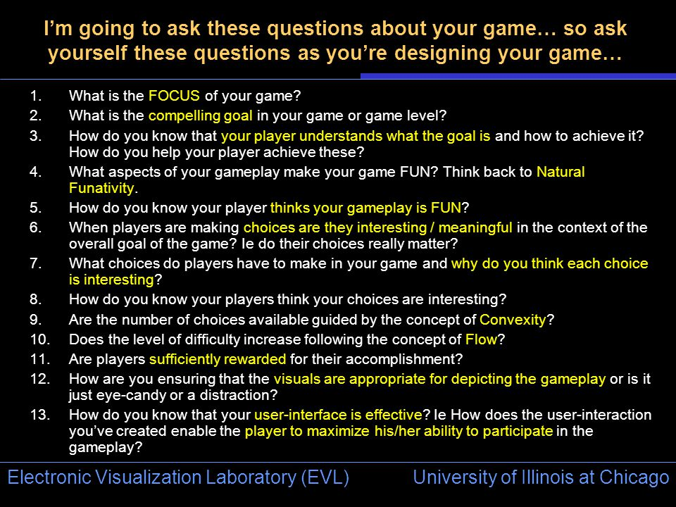 University of Illinois at Chicago Electronic Visualization Laboratory (EVL) I'm going to ask these questions about your game… so ask yourself these questions as you're designing your game… 1.What is the FOCUS of your game.