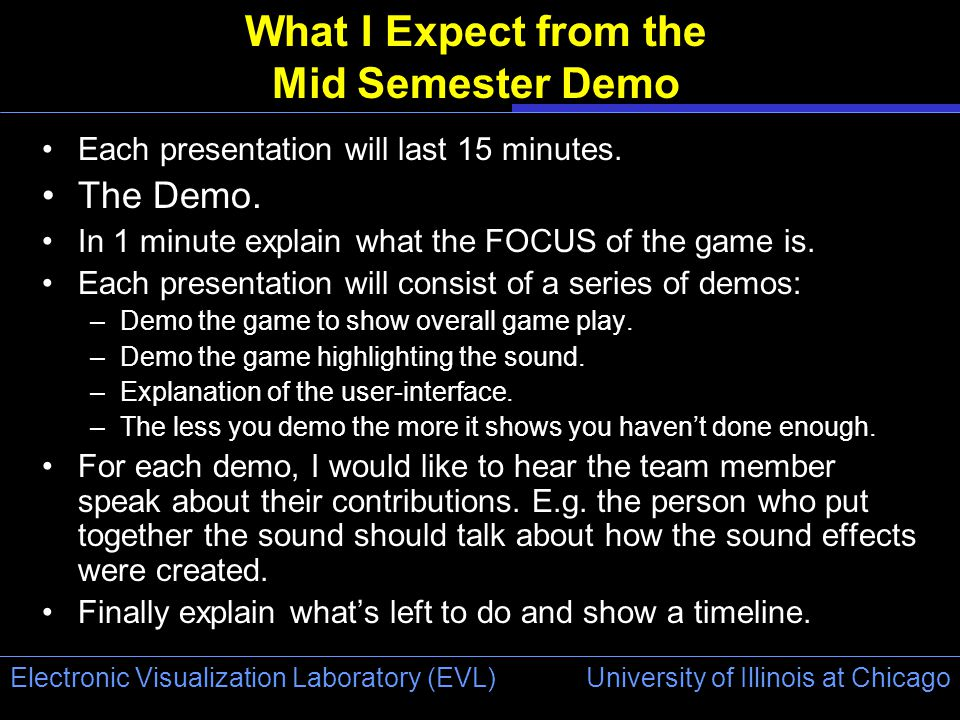 University of Illinois at Chicago Electronic Visualization Laboratory (EVL) What I Expect from the Mid Semester Demo Each presentation will last 15 minutes.