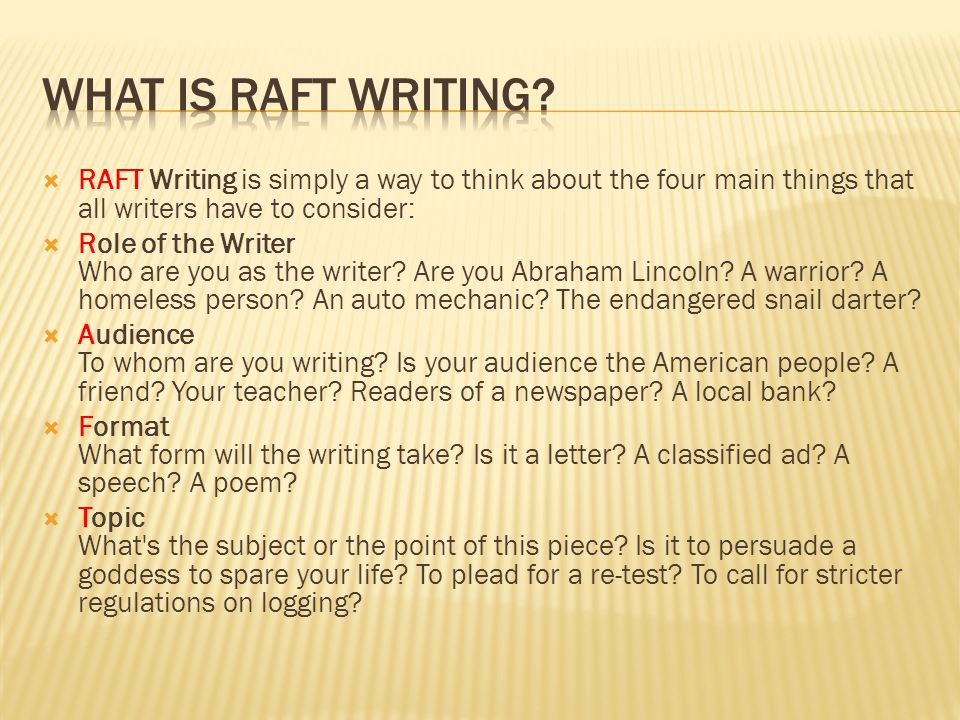  RAFT Writing is simply a way to think about the four main things that all writers have to consider:  Role of the Writer Who are you as the writer.