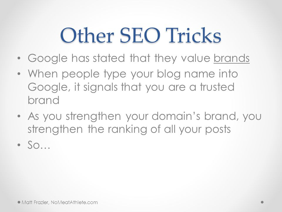 Other SEO Tricks Google has stated that they value brands When people type your blog name into Google, it signals that you are a trusted brand As you strengthen your domain's brand, you strengthen the ranking of all your posts So… Matt Frazier, NoMeatAthlete.com