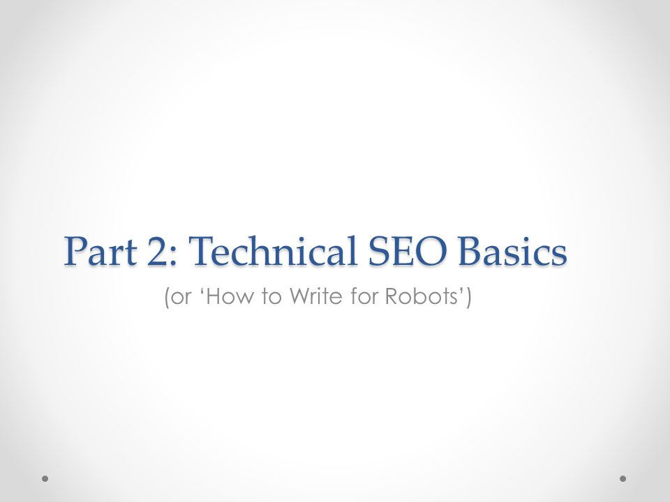 Part 2: Technical SEO Basics (or 'How to Write for Robots')