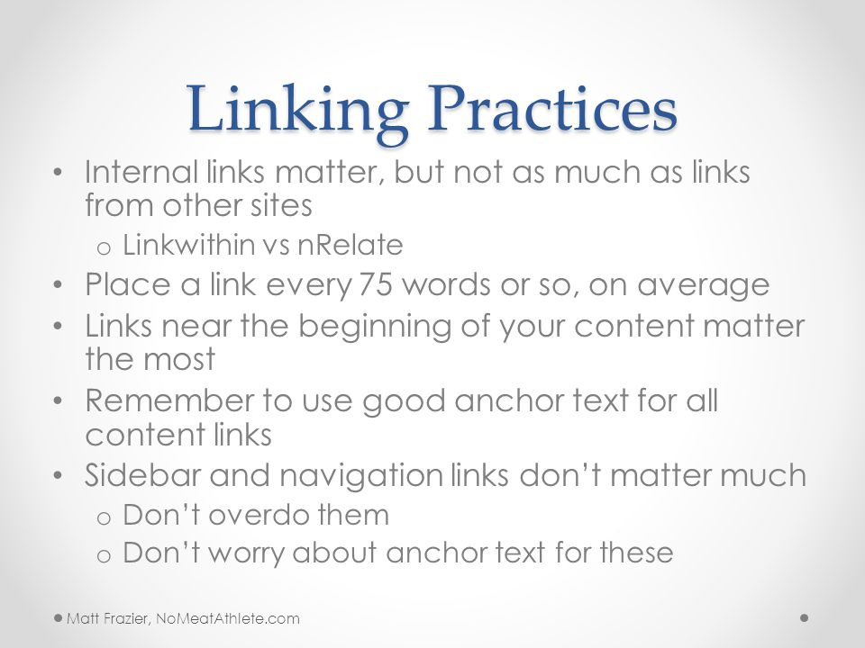 Linking Practices Internal links matter, but not as much as links from other sites o Linkwithin vs nRelate Place a link every 75 words or so, on average Links near the beginning of your content matter the most Remember to use good anchor text for all content links Sidebar and navigation links don't matter much o Don't overdo them o Don't worry about anchor text for these Matt Frazier, NoMeatAthlete.com