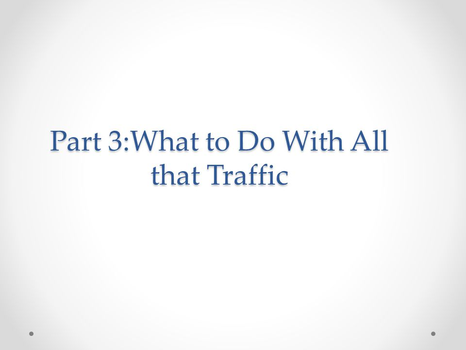 Part 3:What to Do With All that Traffic
