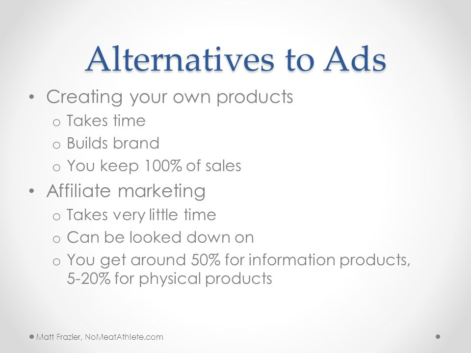 Alternatives to Ads Creating your own products o Takes time o Builds brand o You keep 100% of sales Affiliate marketing o Takes very little time o Can be looked down on o You get around 50% for information products, 5-20% for physical products Matt Frazier, NoMeatAthlete.com