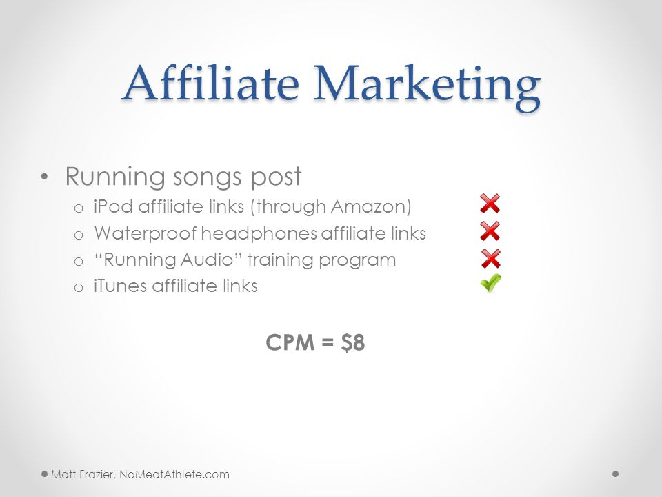 Affiliate Marketing Running songs post o iPod affiliate links (through Amazon) o Waterproof headphones affiliate links o Running Audio training program o iTunes affiliate links CPM = $8 Matt Frazier, NoMeatAthlete.com