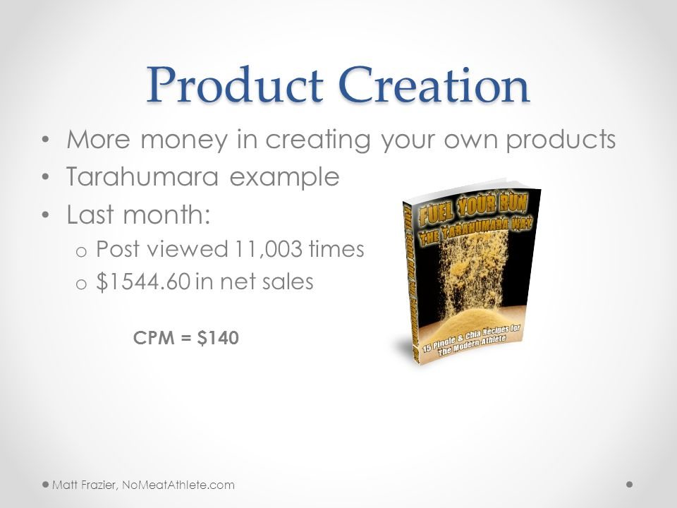 Product Creation More money in creating your own products Tarahumara example Last month: o Post viewed 11,003 times o $1544.60 in net sales CPM = $140 Matt Frazier, NoMeatAthlete.com