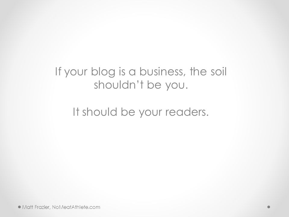 Matt Frazier, NoMeatAthlete.com If your blog is a business, the soil shouldn't be you.