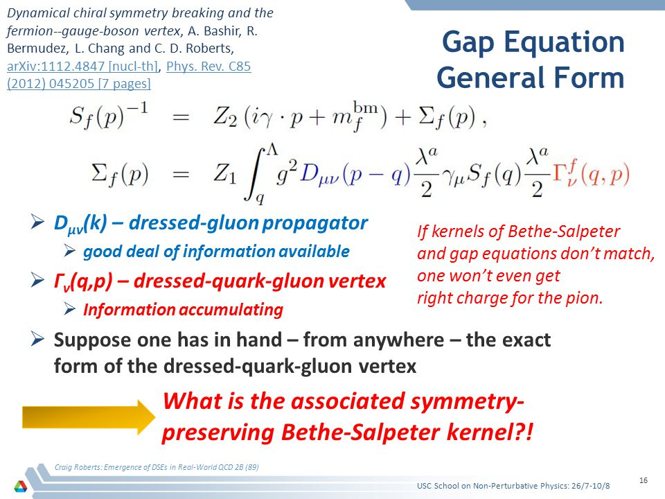 Gap Equation General Form  D μν (k) – dressed-gluon propagator  good deal of information available  Γ ν (q,p) – dressed-quark-gluon vertex  Inform