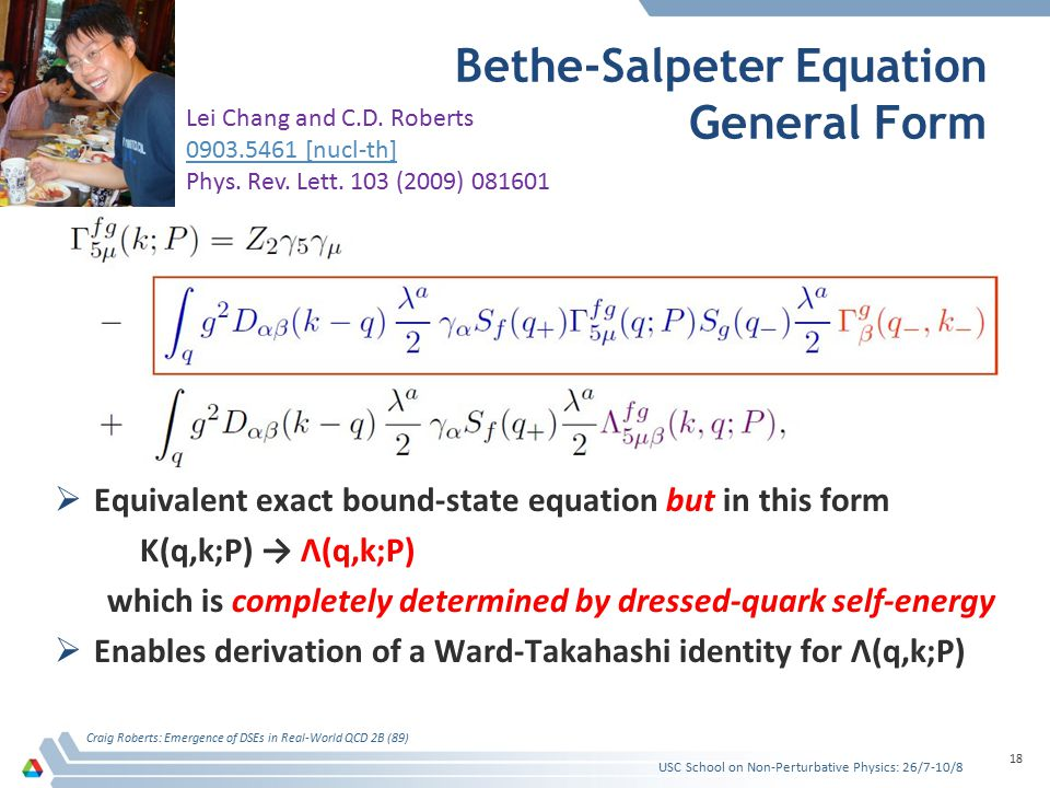 Bethe-Salpeter Equation General Form  Equivalent exact bound-state equation but in this form K(q,k;P) → Λ(q,k;P) which is completely determined by dressed-quark self-energy  Enables derivation of a Ward-Takahashi identity for Λ(q,k;P) Craig Roberts: Emergence of DSEs in Real-World QCD 2B (89) 18 Lei Chang and C.D.