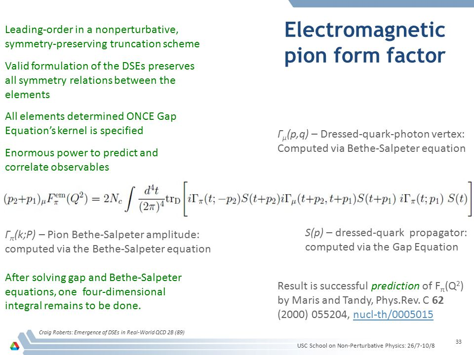 Electromagnetic pion form factor USC School on Non-Perturbative Physics: 26/7-10/8 Craig Roberts: Emergence of DSEs in Real-World QCD 2B (89) 33 S(p)