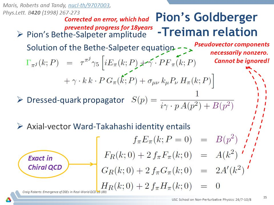 Pion's Goldberger -Treiman relation Craig Roberts: Emergence of DSEs in Real-World QCD 2B (89) 35  Pion's Bethe-Salpeter amplitude Solution of the Bethe-Salpeter equation  Dressed-quark propagator  Axial-vector Ward-Takahashi identity entails Pseudovector components necessarily nonzero.