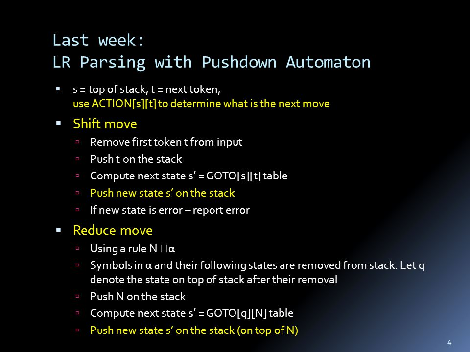 Last week: LR Parsing with Pushdown Automaton  s = top of stack, t = next token, use ACTION[s][t] to determine what is the next move  Shift move  Remove first token t from input  Push t on the stack  Compute next state s' = GOTO[s][t] table  Push new state s' on the stack  If new state is error – report error  Reduce move  Using a rule N  α  Symbols in α and their following states are removed from stack.