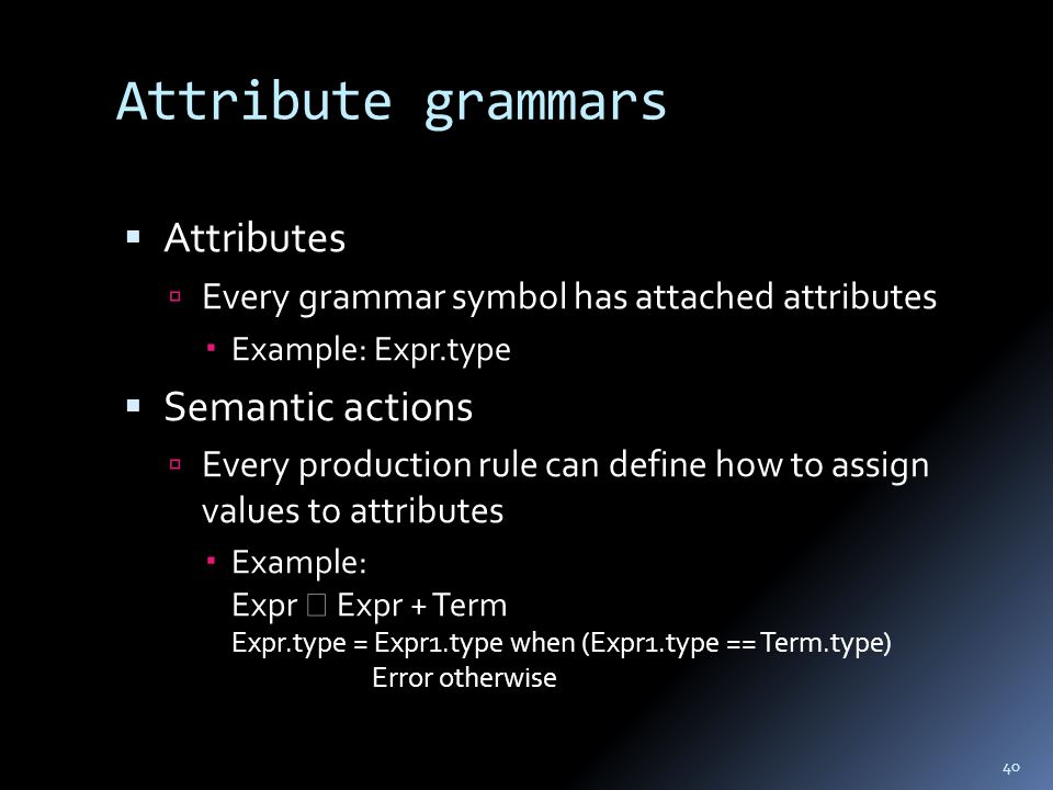 Attribute grammars  Attributes  Every grammar symbol has attached attributes  Example: Expr.type  Semantic actions  Every production rule can define how to assign values to attributes  Example: Expr  Expr + Term Expr.type = Expr1.type when (Expr1.type == Term.type) Error otherwise 40