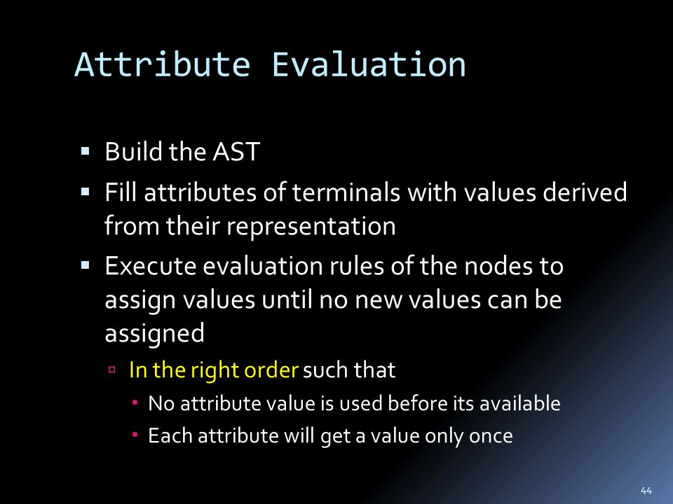 Attribute Evaluation  Build the AST  Fill attributes of terminals with values derived from their representation  Execute evaluation rules of the nodes to assign values until no new values can be assigned  In the right order such that  No attribute value is used before its available  Each attribute will get a value only once 44