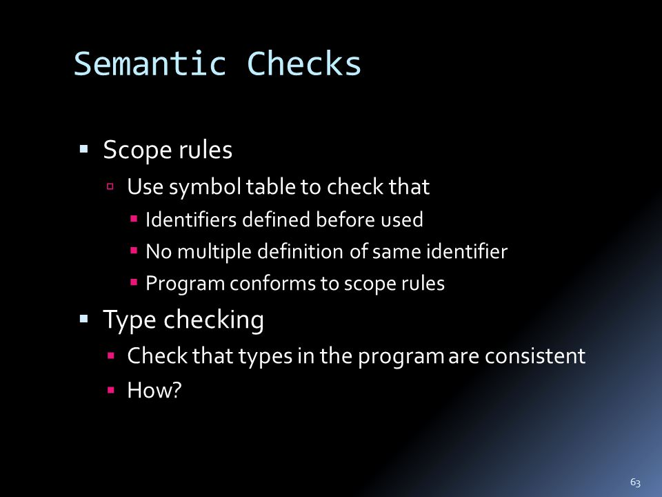 63 Semantic Checks  Scope rules  Use symbol table to check that  Identifiers defined before used  No multiple definition of same identifier  Program conforms to scope rules  Type checking  Check that types in the program are consistent  How