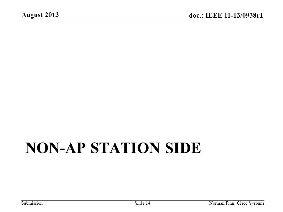 Submission doc.: IEEE 11-13/0938r1 NON-AP STATION SIDE August 2013 Norman Finn, Cisco SystemsSlide 14
