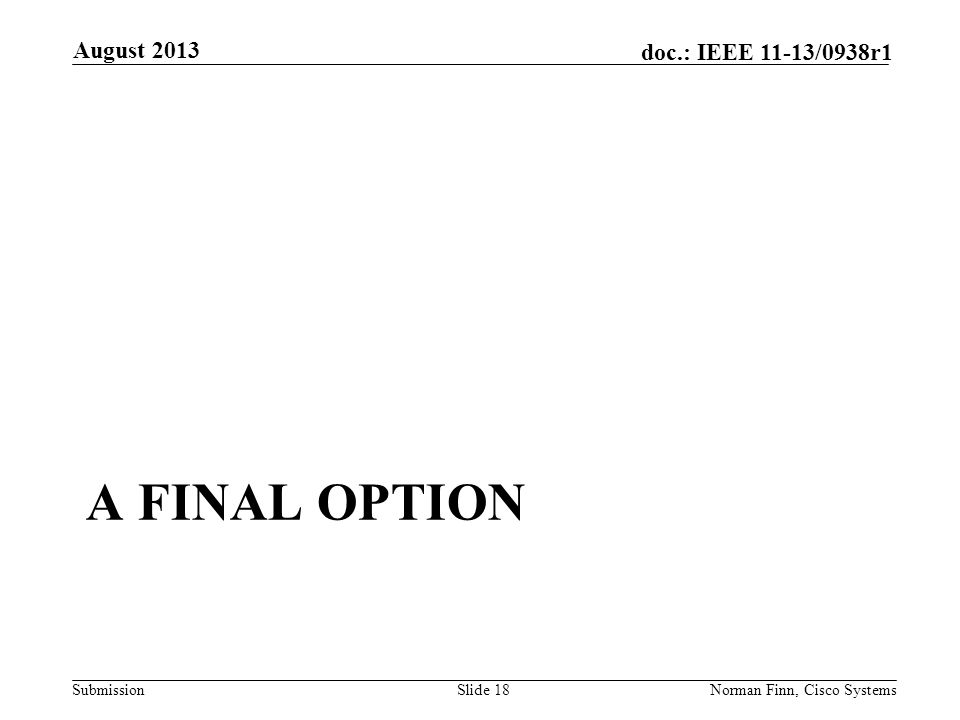 Submission doc.: IEEE 11-13/0938r1 A FINAL OPTION August 2013 Norman Finn, Cisco SystemsSlide 18