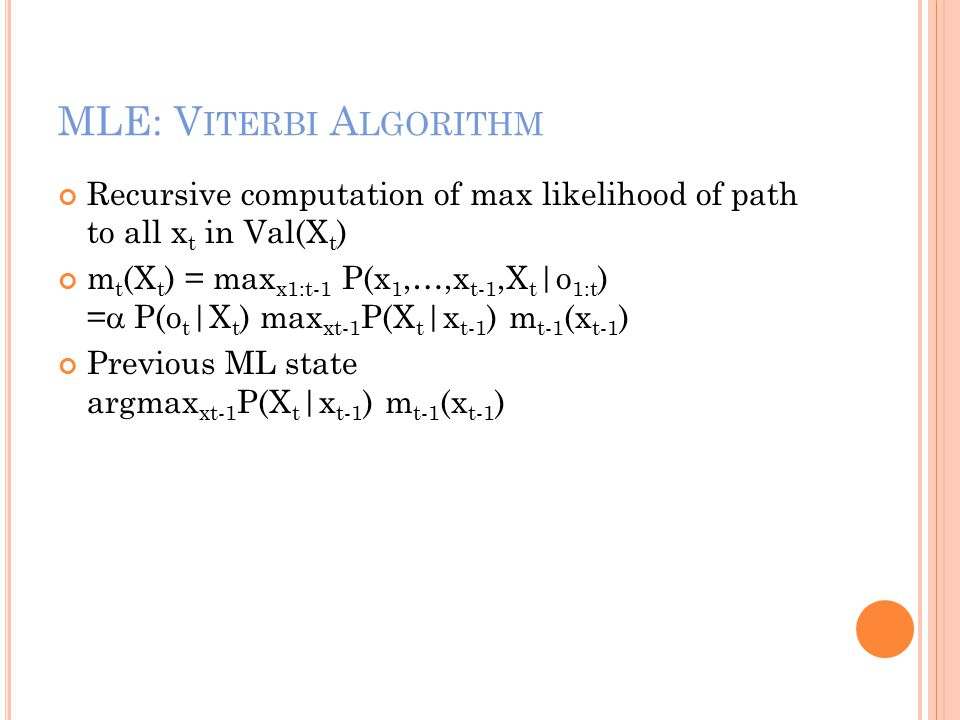 MLE: V ITERBI A LGORITHM Recursive computation of max likelihood of path to all x t in Val(X t ) m t (X t ) = max x1:t-1 P(x 1,…,x t-1,X t |o 1:t ) =  P(o t |X t ) max xt-1 P(X t |x t-1 ) m t-1 (x t-1 ) Previous ML state argmax xt-1 P(X t |x t-1 ) m t-1 (x t-1 )