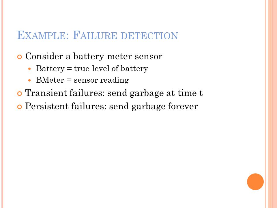 E XAMPLE : F AILURE DETECTION Consider a battery meter sensor Battery = true level of battery BMeter = sensor reading Transient failures: send garbage at time t Persistent failures: send garbage forever