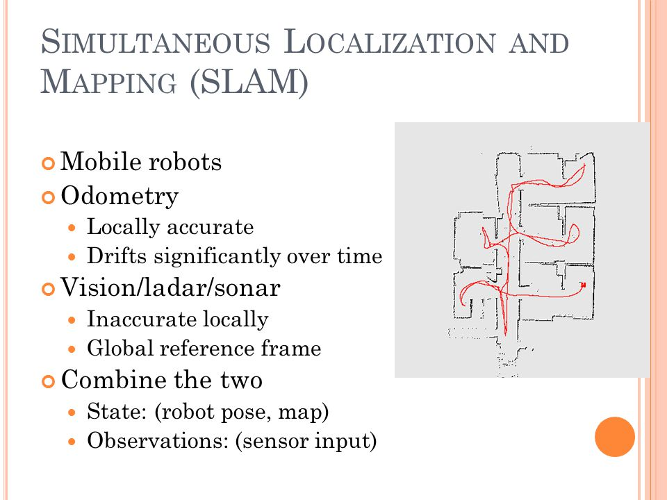 S IMULTANEOUS L OCALIZATION AND M APPING (SLAM) Mobile robots Odometry Locally accurate Drifts significantly over time Vision/ladar/sonar Inaccurate locally Global reference frame Combine the two State: (robot pose, map) Observations: (sensor input)