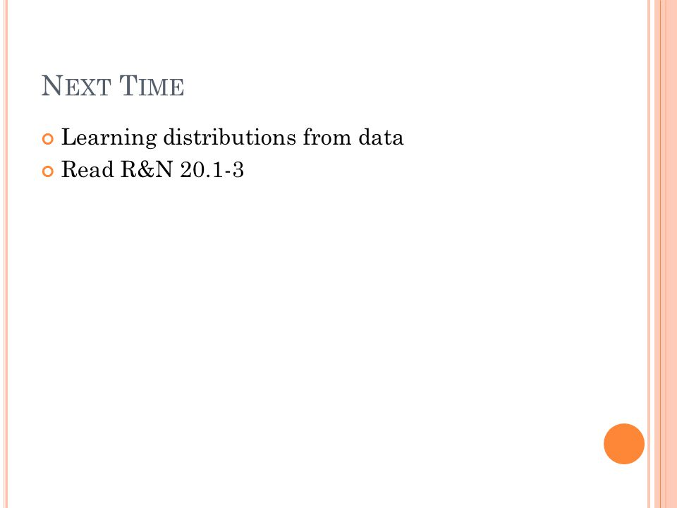N EXT T IME Learning distributions from data Read R&N 20.1-3