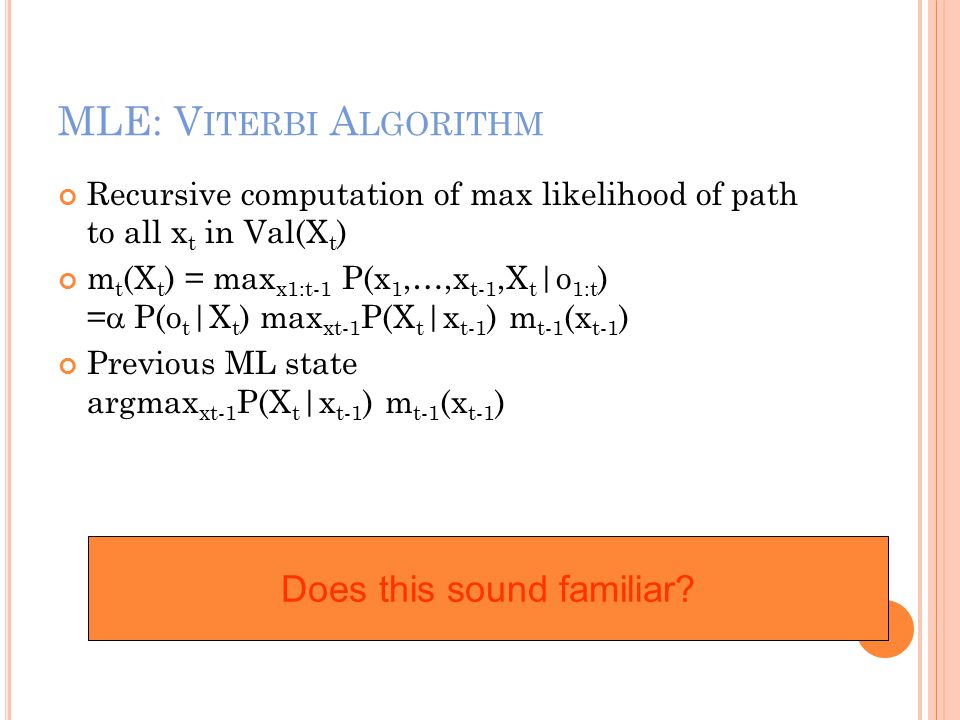 MLE: V ITERBI A LGORITHM Recursive computation of max likelihood of path to all x t in Val(X t ) m t (X t ) = max x1:t-1 P(x 1,…,x t-1,X t |o 1:t ) =  P(o t |X t ) max xt-1 P(X t |x t-1 ) m t-1 (x t-1 ) Previous ML state argmax xt-1 P(X t |x t-1 ) m t-1 (x t-1 ) Does this sound familiar