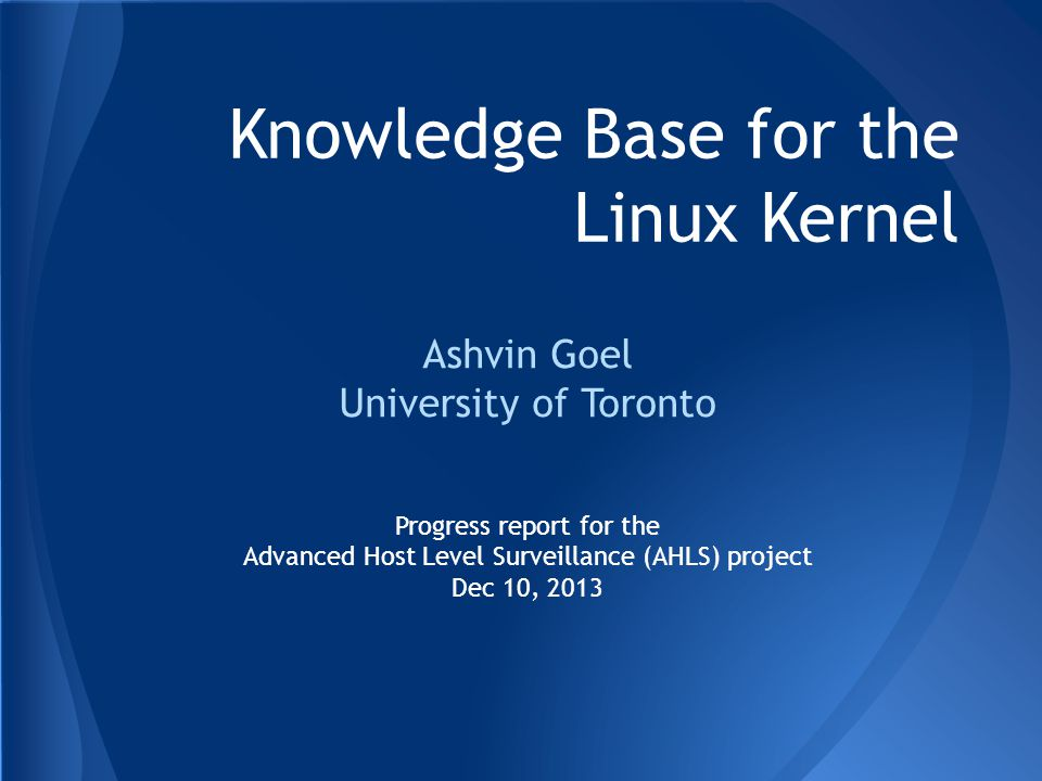 Knowledge Base for the Linux Kernel Ashvin Goel University of Toronto Progress report for the Advanced Host Level Surveillance (AHLS) project Dec 10, 2013
