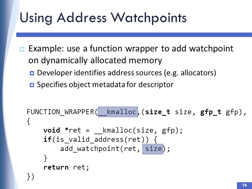 Using Address Watchpoints  Example: use a function wrapper to add watchpoint on dynamically allocated memory  Developer identifies address sources (e.g.