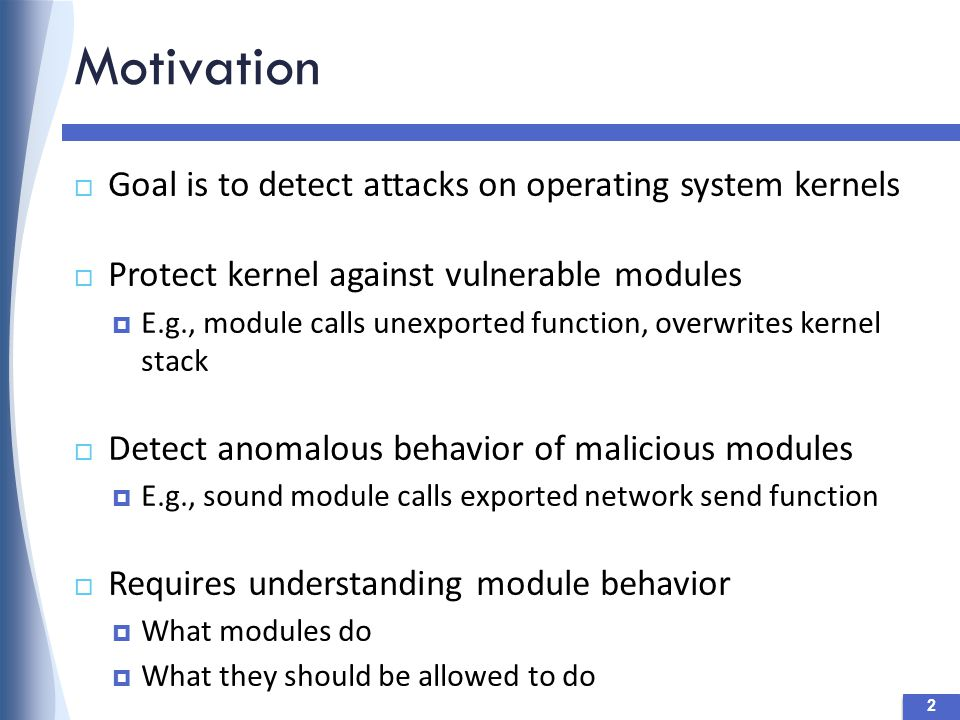 Motivation 2  Goal is to detect attacks on operating system kernels  Protect kernel against vulnerable modules  E.g., module calls unexported function, overwrites kernel stack  Detect anomalous behavior of malicious modules  E.g., sound module calls exported network send function  Requires understanding module behavior  What modules do  What they should be allowed to do