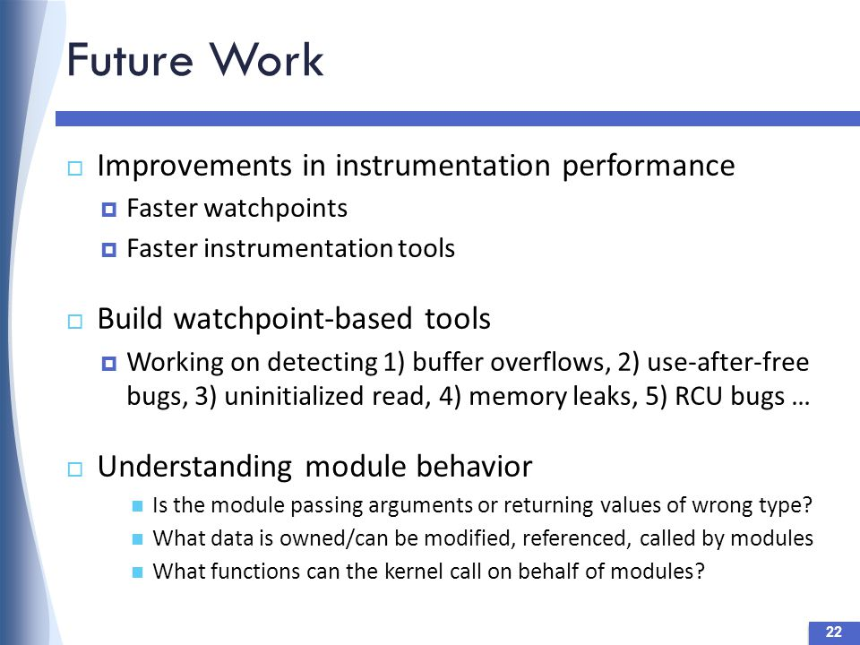 Future Work 22  Improvements in instrumentation performance  Faster watchpoints  Faster instrumentation tools  Build watchpoint-based tools  Working on detecting 1) buffer overflows, 2) use-after-free bugs, 3) uninitialized read, 4) memory leaks, 5) RCU bugs …  Understanding module behavior Is the module passing arguments or returning values of wrong type.