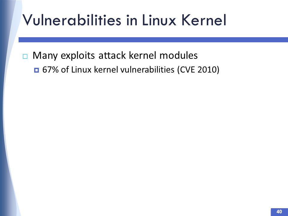Vulnerabilities in Linux Kernel  Many exploits attack kernel modules  67% of Linux kernel vulnerabilities (CVE 2010) 40
