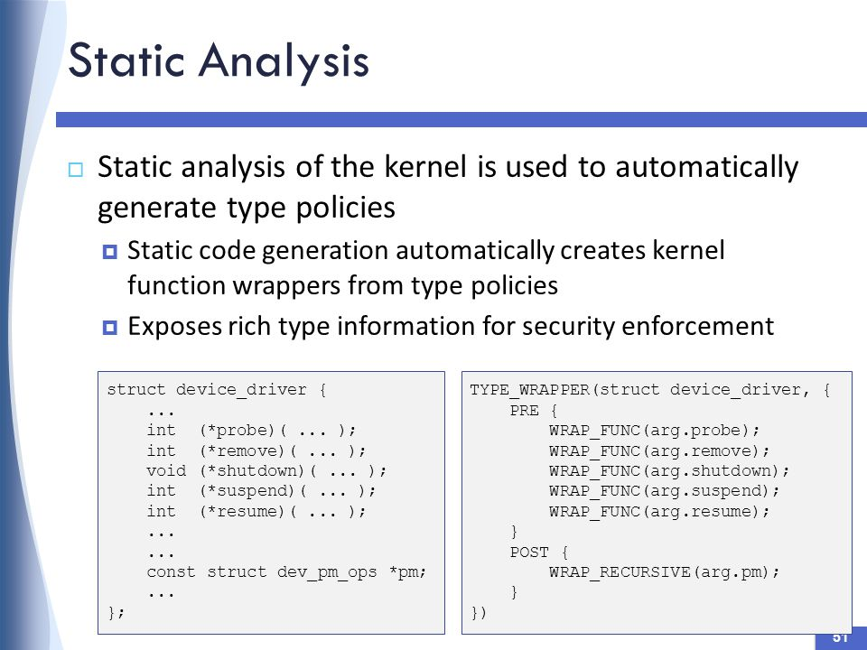 Static Analysis 51  Static analysis of the kernel is used to automatically generate type policies  Static code generation automatically creates kernel function wrappers from type policies  Exposes rich type information for security enforcement struct device_driver {...