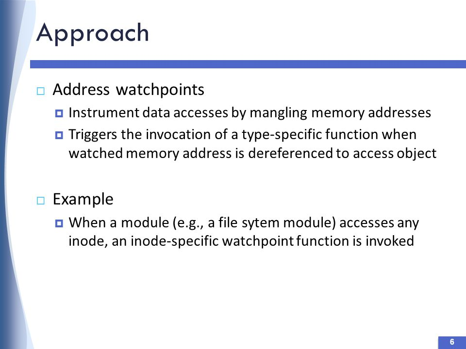 Approach 6  Address watchpoints  Instrument data accesses by mangling memory addresses  Triggers the invocation of a type-specific function when watched memory address is dereferenced to access object  Example  When a module (e.g., a file sytem module) accesses any inode, an inode-specific watchpoint function is invoked