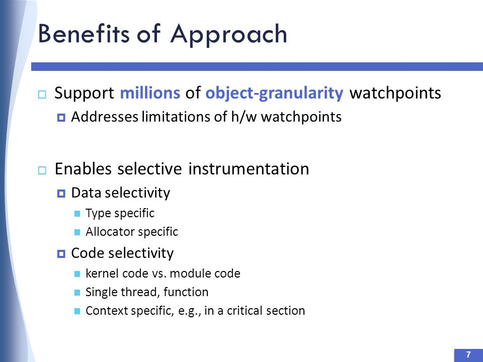 Benefits of Approach 7  Support millions of object-granularity watchpoints  Addresses limitations of h/w watchpoints  Enables selective instrumentation  Data selectivity Type specific Allocator specific  Code selectivity kernel code vs.