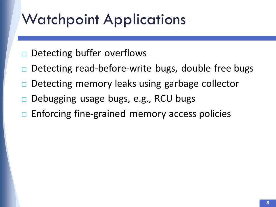 Watchpoint Applications 8  Detecting buffer overflows  Detecting read-before-write bugs, double free bugs  Detecting memory leaks using garbage collector  Debugging usage bugs, e.g., RCU bugs  Enforcing fine-grained memory access policies