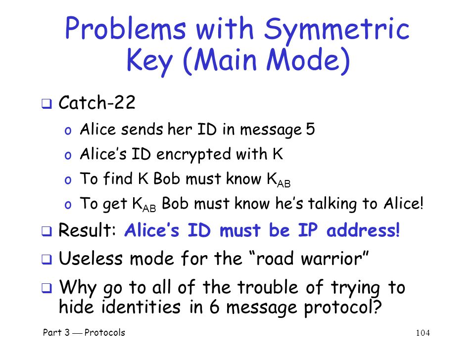 Part 3  Protocols 103 IKE Phase 1: Symmetric Key (Main Mode)  Same as signature mode except o K AB = symmetric key shared in advance o K = h(IC,RC,g ab mod p,R A,R B,K AB ) o SKEYID = h(K, g ab mod p) o proof A = h(SKEYID,g a mod p,g b mod p,IC,RC,CP, Alice ) Alice K AB Bob K AB IC, CP IC,RC, CS IC,RC, g a mod p, R A IC,RC, E( Alice , proof A, K) IC,RC, g b mod p, R B IC,RC, E( Bob , proof B, K)