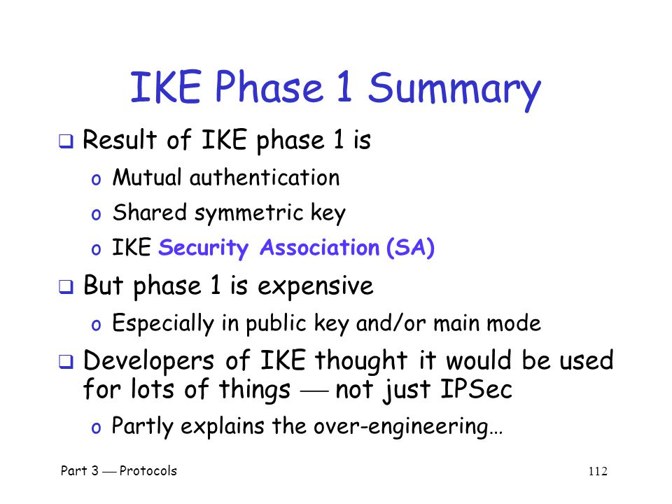 Part 3  Protocols 111 IKE Phase 1 Cookies  IC and RC  cookies (or anti-clogging tokens ) supposed to prevent DoS attacks o No relation to Web cookies  To reduce DoS threats, Bob wants to remain stateless as long as possible  But Bob must remember CP from message 1 (required for proof of identity in message 6)  Bob must keep state from 1st message on o So, these cookies offer little DoS protection