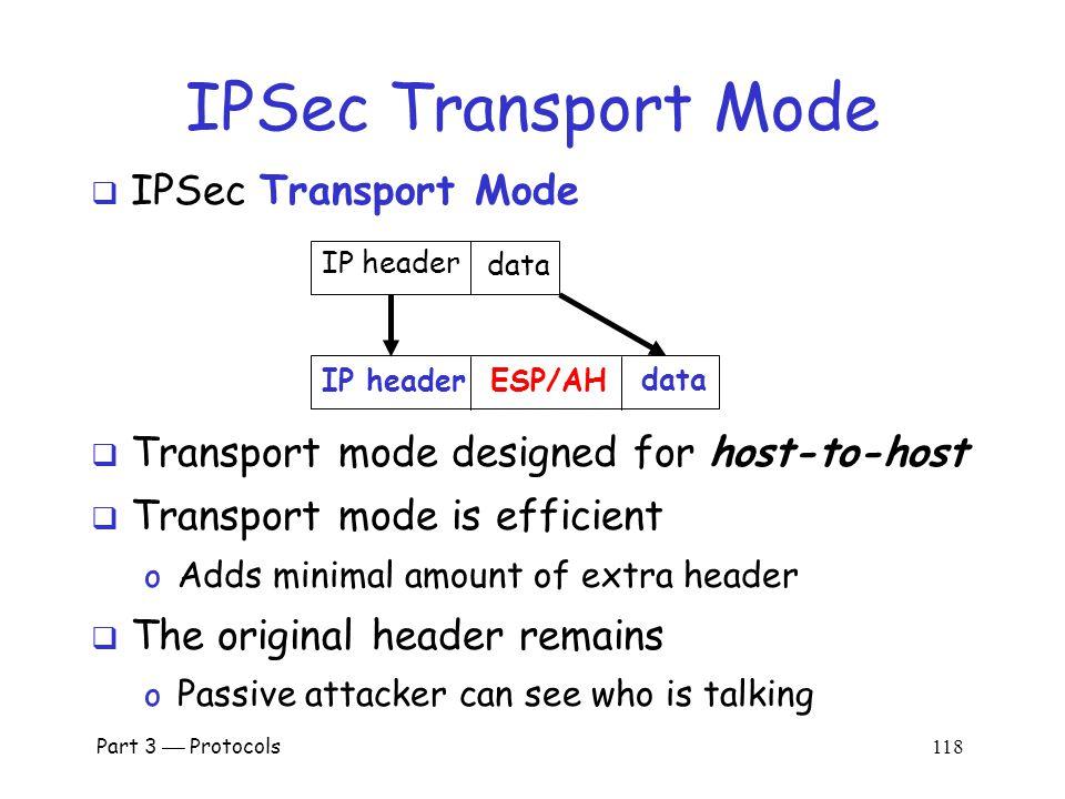 Part 3  Protocols 117 IP and TCP  Consider Web traffic o IP encapsulates TCP and… o …TCP encapsulates HTTP IP headerTCP hdrHTTP hdrapp data IP header data  IP data includes TCP header, etc.