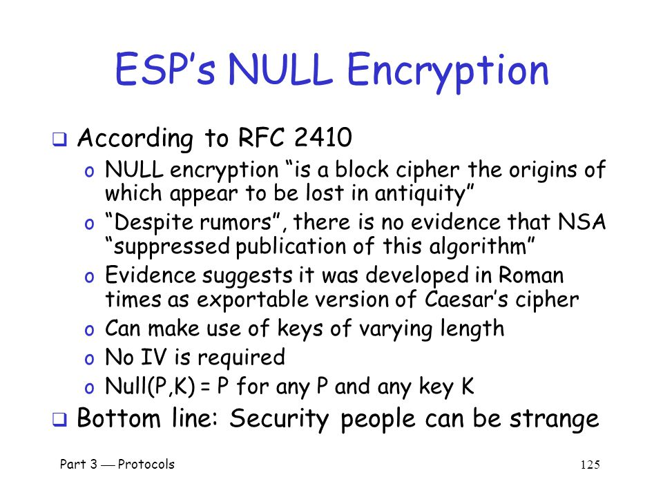 Part 3  Protocols 124 AH vs ESP  AH  Authentication Header o Integrity only (no confidentiality) o Integrity-protect everything beyond IP header and some fields of header (why not all fields )  ESP  Encapsulating Security Payload o Integrity and confidentiality both required o Protects everything beyond IP header o Integrity-only by using NULL encryptionNULL encryption